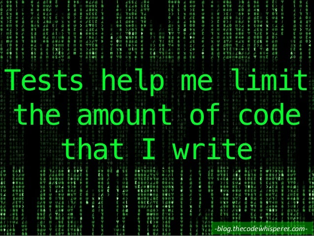 Tests help me limit the amount of code that I write! -‐blog.thecodewhisperer.com-‐