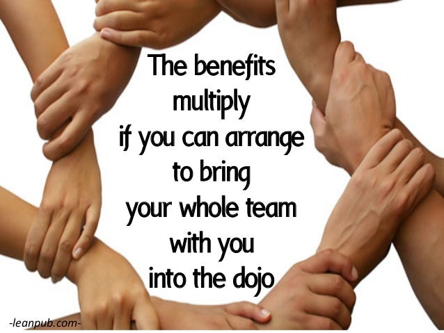 The benefits multiply if you can arrange to bring your whole team with you into the dojo -‐leanpub.com-‐
