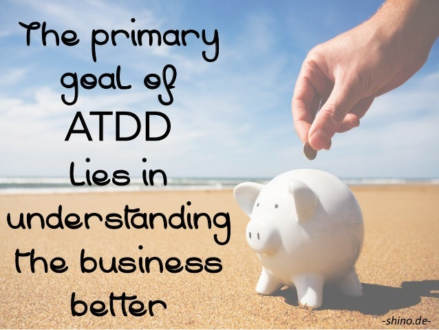 The primary goal of  ATDD lies in underst anding the business bett er  -‐shino.de-‐