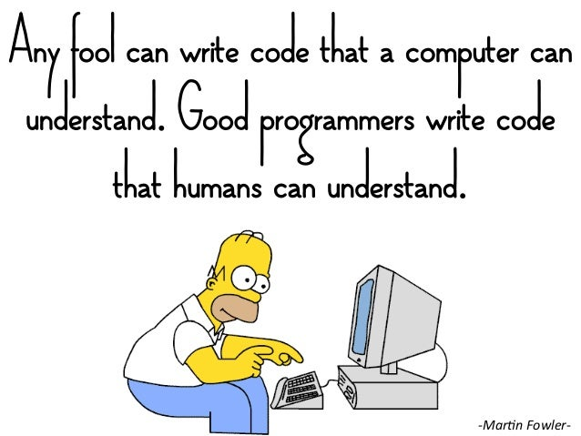 Any fool can write code that a computer can understand. Good programmers write code that humans can understand. -‐MarIn ...