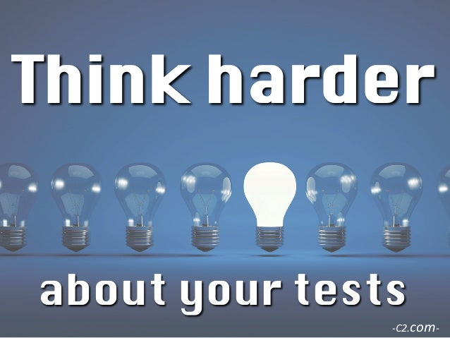 Think harder  about your tests     -‐C2.com-‐