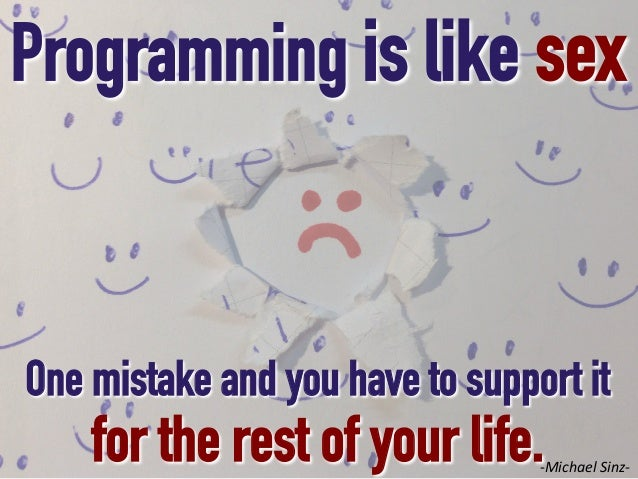 Programming is like sex  One mistake and you have to support it  for the rest of your life.  -‐Michael  Sinz-‐