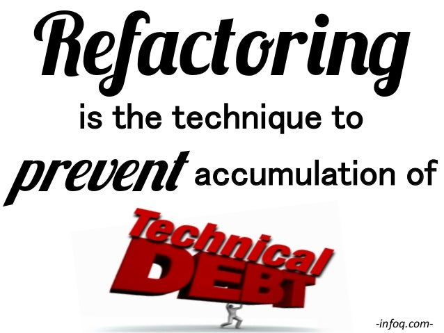 Refactoring is the technique to!  prevent accumulation of! -‐infoq.com-‐