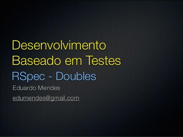 DesenvolvimentoBaseado em TestesRSpec - DoublesEduardo Mendesedumendes@gmail.com
