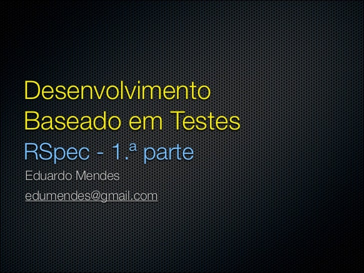 DesenvolvimentoBaseado em TestesRSpec - 1.ª parteEduardo Mendesedumendes@gmail.com