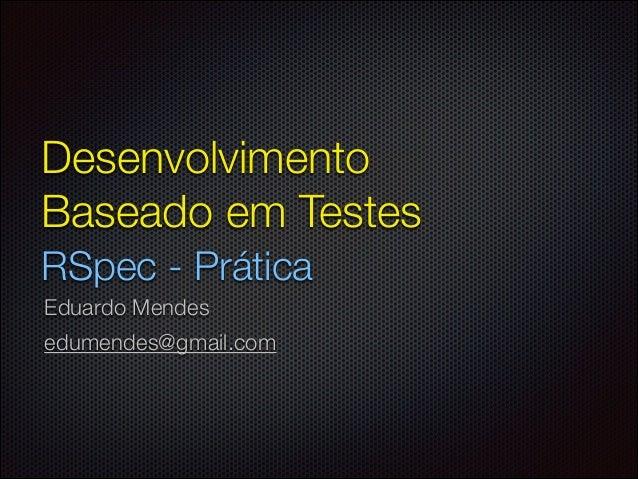 Desenvolvimento Baseado em Testes RSpec - Prática Eduardo Mendes edumendes@gmail.com