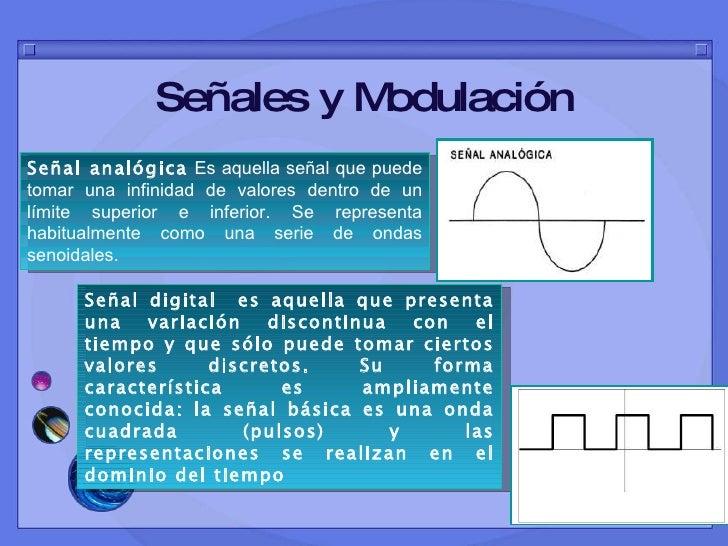 Señales y Modulación Señal analógica   Es aquella señal que puede tomar una infinidad de valores dentro de un límite super...