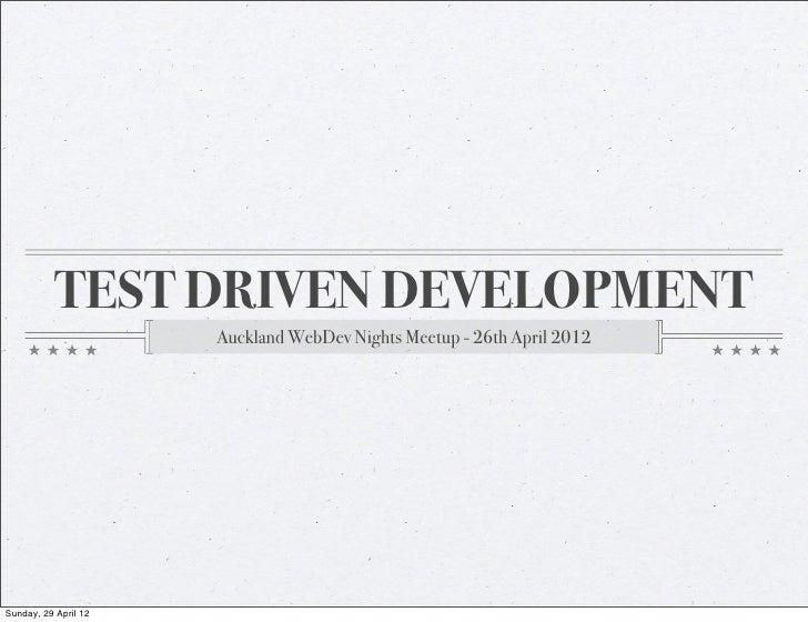 TEST DRIVEN DEVELOPMENT                      Auckland WebDev Nights Meetup - 26th April 2012Sunday, 29 April 12
