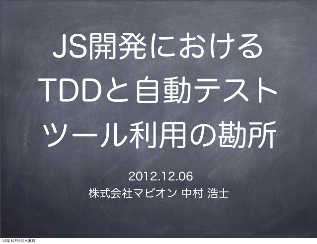 JS開発における              TDDと自動テスト              ツール利用の勘所                   2012.12.06               株式会社マピオン 中村 浩士12年12月5日水曜日