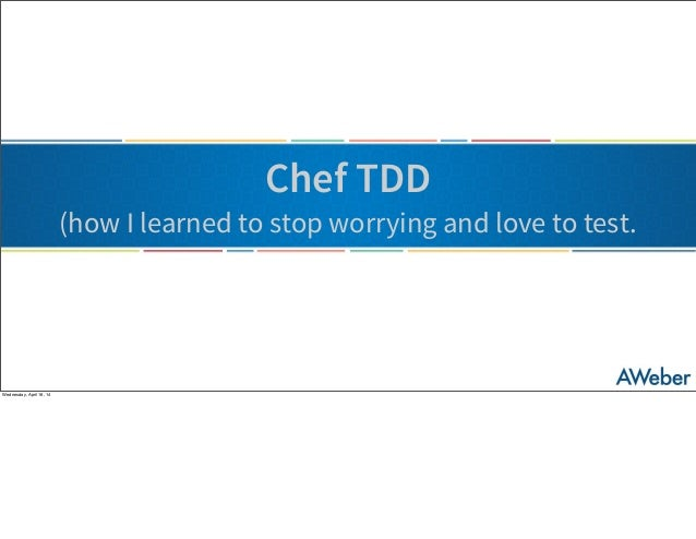 Chef TDD (how I learned to stop worrying and love to test. Wednesday, April 16, 14