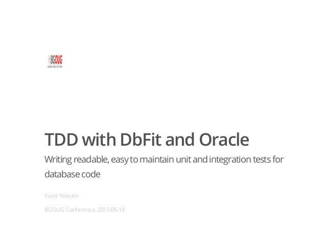 TDD with DbFit and OracleWriting readable,easyto maintain unitand integration testsfordatabasecodeYavor NikolovBGOUG Confe...