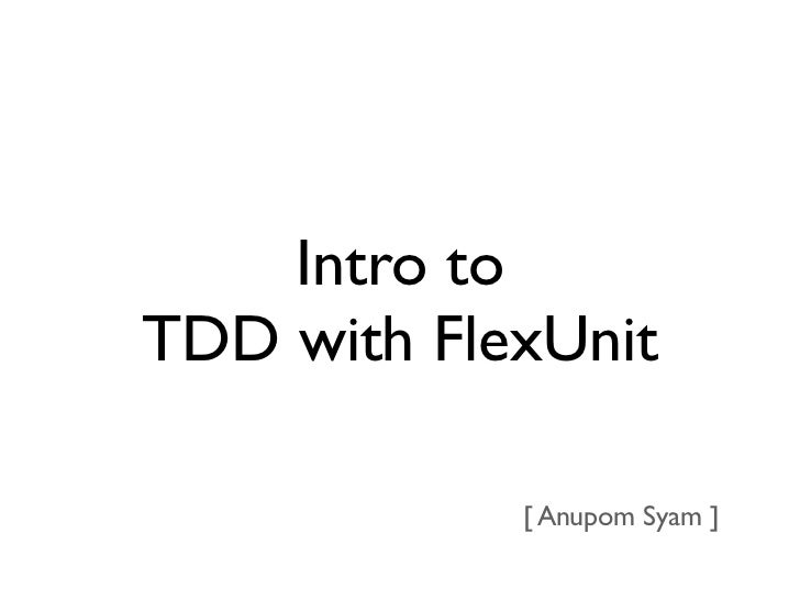 Intro toTDD with FlexUnit            [ Anupom Syam ]