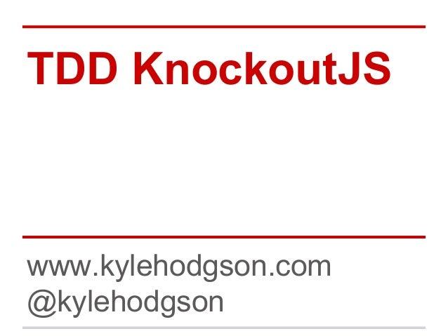TDD KnockoutJS www.kylehodgson.com @kylehodgson