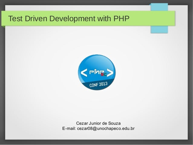 Test Driven Development with PHP  Cezar Junior de Souza E-mail: cezar08@unochapeco.edu.br