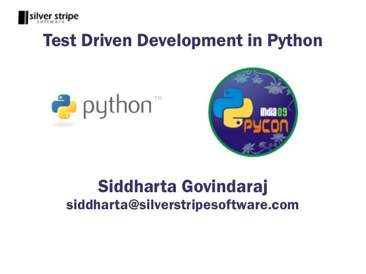 Test Driven Development in Python           Siddharta Govindaraj   siddharta@silverstripesoftware.com