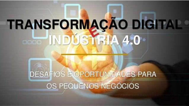 TRANSFORMAÇÃO DIGITAL INDÚSTRIA 4.0 DESAFIOS E OPORTUNIDADES PARA OS PEQUENOS NEGÓCIOS