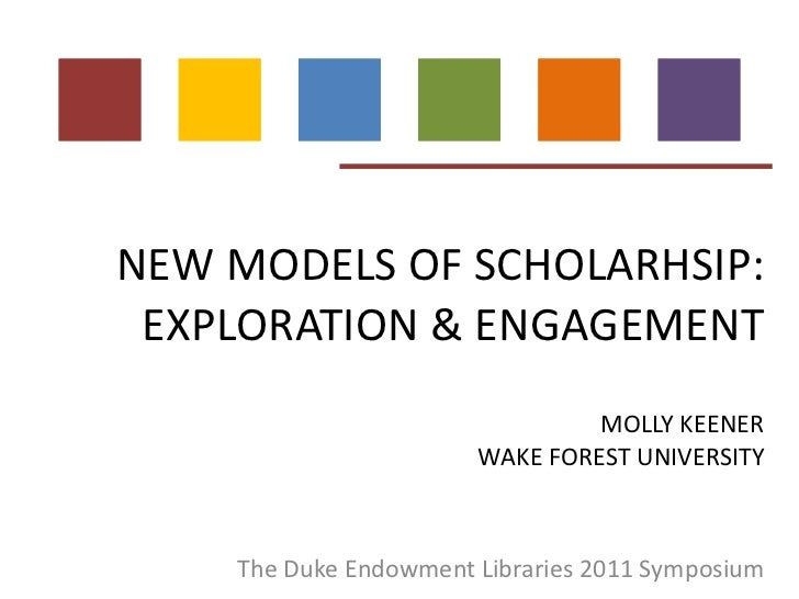 NEW MODELS OF SCHOLARHSIP: EXPLORATION & ENGAGEMENT MOLLY KEENER WAKE FOREST UNIVERSITY The Duke Endowment Libraries 2011 ...