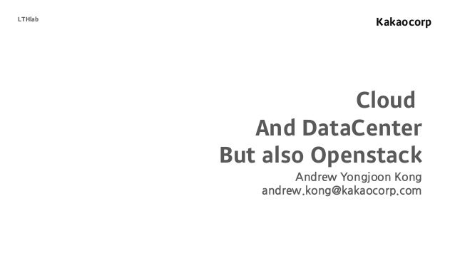 Kakaocorp Cloud And DataCenter But also Openstack Andrew Yongjoon Kong andrew.kong@kakaocorp.com LTHlab