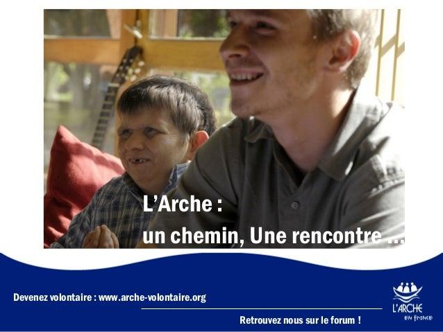 L'Arche : un chemin, Une rencontre … Devenez volontaire : www.arche-volontaire.org  L'Arche, un chemin, une rencontre  Ret...