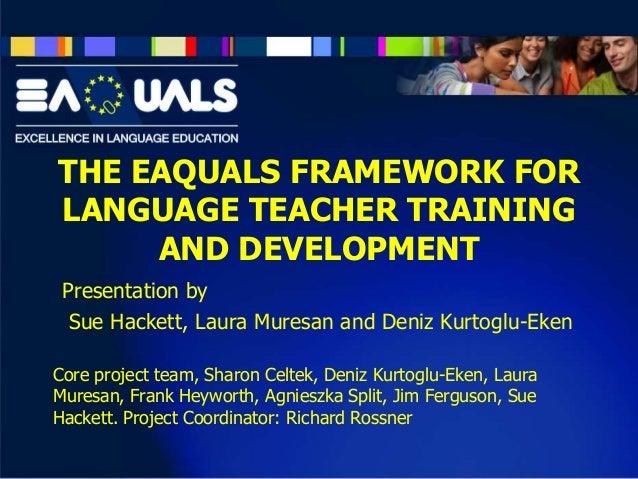 THE EAQUALS FRAMEWORK FOR LANGUAGE TEACHER TRAINING AND DEVELOPMENT Presentation by Sue Hackett, Laura Muresan and Deniz K...
