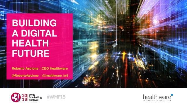 BUILDING A DIGITAL HEALTH FUTURE Roberto Ascione | CEO Healthware @RobertoAscione | @healthware_intl #WMF18