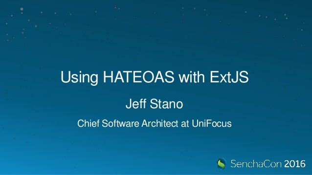 Using HATEOAS with ExtJS Jeff Stano Chief Software Architect at UniFocus