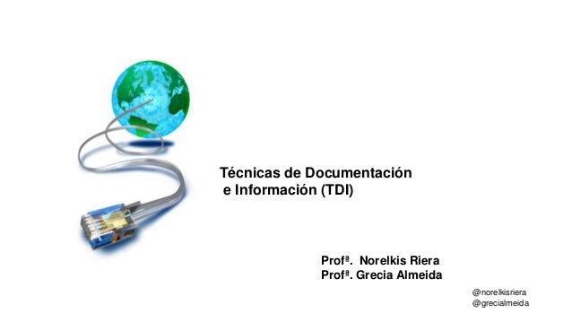@norelkisriera @grecialmeida Profª. Norelkis Riera Profª. Grecia Almeida Técnicas de Documentación e Información (TDI)