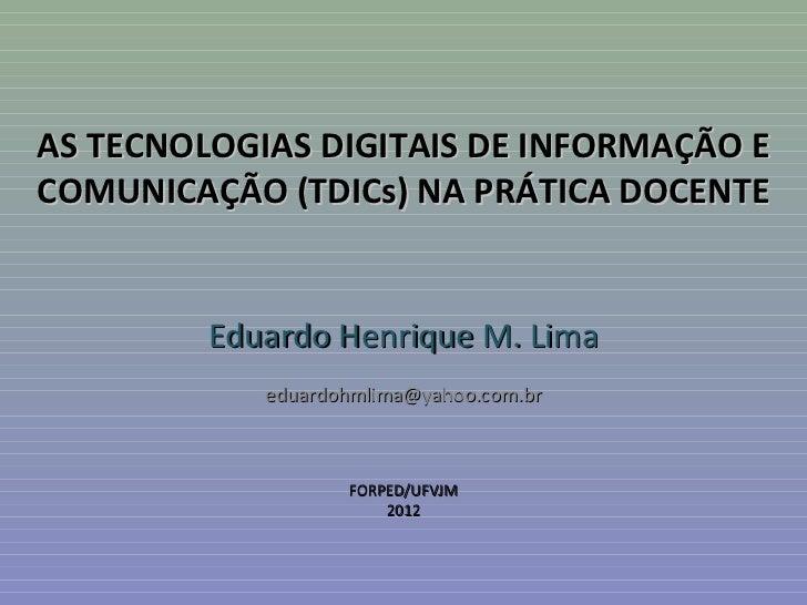 AS TECNOLOGIAS DIGITAIS DE INFORMAÇÃO ECOMUNICAÇÃO (TDICs) NA PRÁTICA DOCENTE         Eduardo Henrique M. Lima            ...
