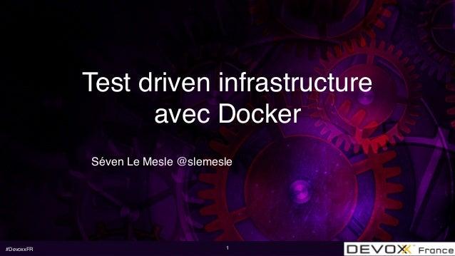 #DevoxxFR Test driven infrastructure avec Docker Séven Le Mesle @slemesle 1
