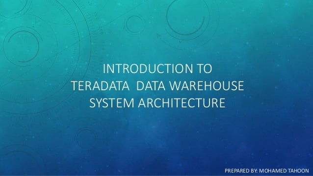 INTRODUCTION TO TERADATA DATA WAREHOUSE SYSTEM ARCHITECTURE PREPARED BY: MOHAMED TAHOON