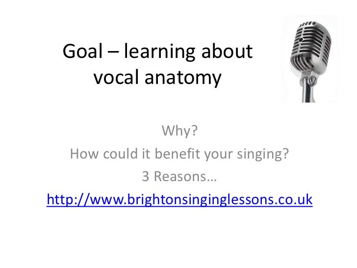 Goal – learning about     vocal anatomy                  Why?    How could it benefit your singing?              3 Reasons...
