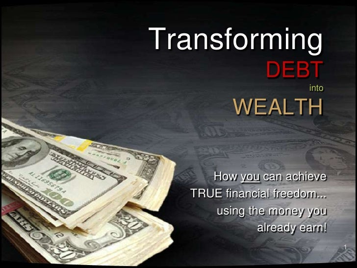 1<br />TransformingDEBTintoWEALTH<br />How you can achieve<br />TRUE financial freedom...    <br />using the money you <br...