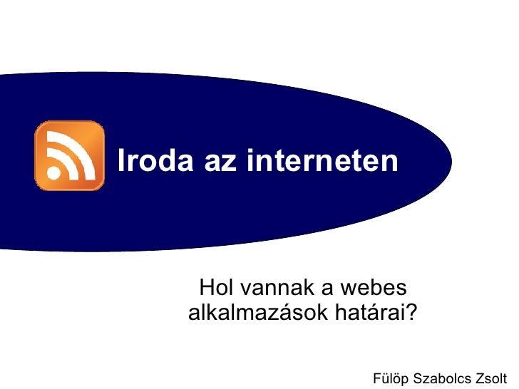 Iroda az interneten Hol vannak a webes alkalmazások határai? Fülöp Szabolcs Zsolt