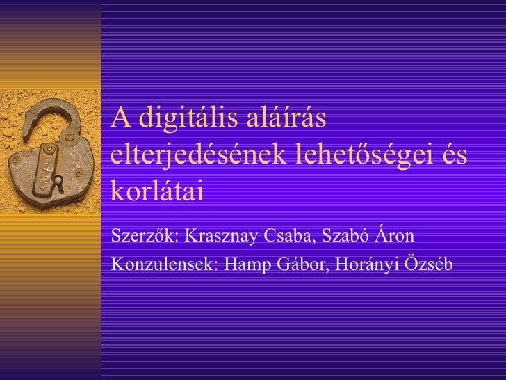 A digitális aláírás elterjedésének lehetőségei és korlátai Szerzők: Krasznay Csaba, Szabó Áron Konzulensek: Hamp Gábor, Ho...