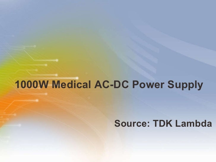 1000W Medical AC-DC Power Supply <ul><li>Source: TDK Lambda </li></ul>