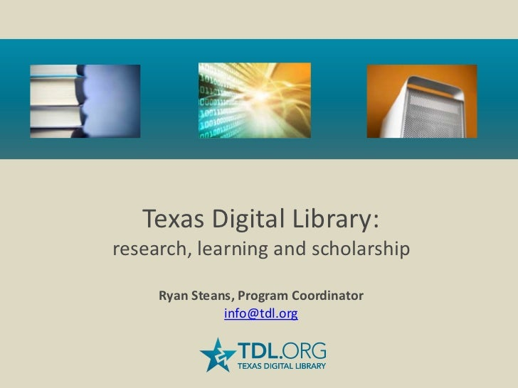 Texas Digital Library:research, learning and scholarship     Ryan Steans, Program Coordinator               info@tdl.org