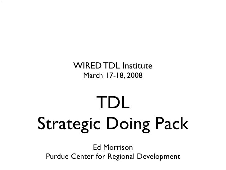 WIRED TDL Institute            March 17-18, 2008           TDL Strategic Doing Pack               Ed Morrison  Purdue Cent...
