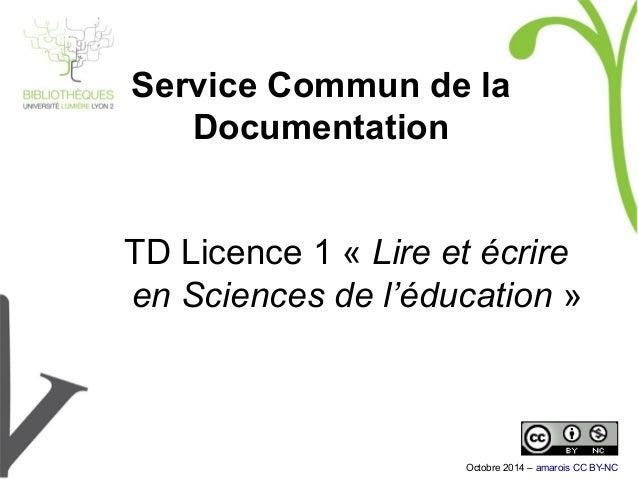 Service Commun de la Documentation TD Licence 1 «Lire et écrire en Sciences de l'éducation» Octobre 2014 – amarois CC BY...