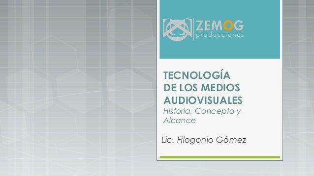 TECNOLOGÍA DE LOS MEDIOS AUDIOVISUALES Historia, Concepto y Alcance Lic. Filogonio Gómez