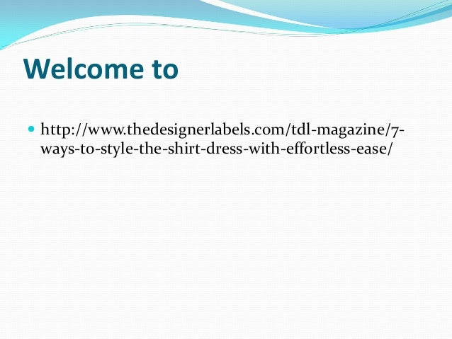 Welcome to  http://www.thedesignerlabels.com/tdl-magazine/7- ways-to-style-the-shirt-dress-with-effortless-ease/