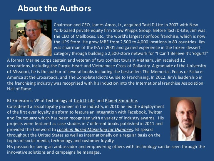 About the Authors                         Chairman and CEO, James Amos, Jr., acquired Tasti D-Lite in 2007 with New       ...