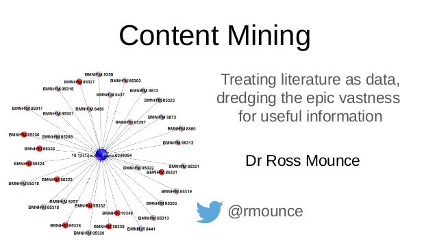 Content Mining Treating literature as data, dredging the epic vastness for useful information Dr Ross Mounce @rmounce