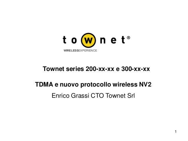 1 WIRELESSEXPERIENCE TDMA e nuovo protocollo wireless NV2 Enrico Grassi CTO Townet Srl Townet series 200-xx-xx e 300-xx-xx