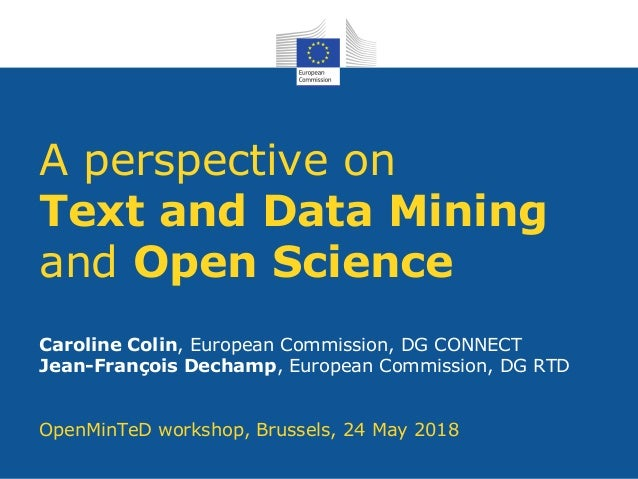 A perspective on Text and Data Mining and Open Science Caroline Colin, European Commission, DG CONNECT Jean-François Decha...