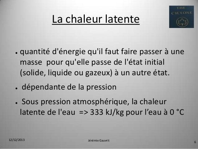 La chaleur latente ●  ●  ●  quantité d'énergie qu'il faut faire passer à une masse pour qu'elle passe de l'état initial (s...