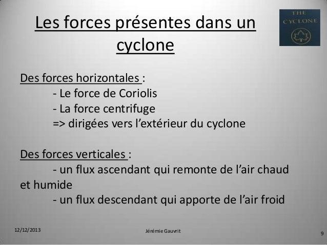 Les forces présentes dans un cyclone Des forces horizontales : - Le force de Coriolis - La force centrifuge => dirigées ve...