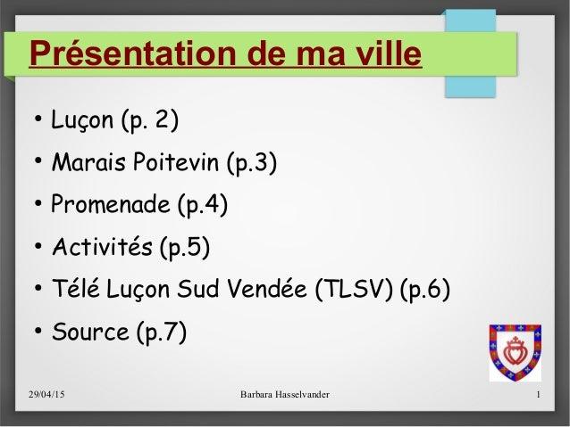 29/04/15 Barbara Hasselvander 1 Présentation de ma ville ● Luçon (p.2) ● Marais Poitevin (p.3) ● Promenade (p.4) ● Activi...
