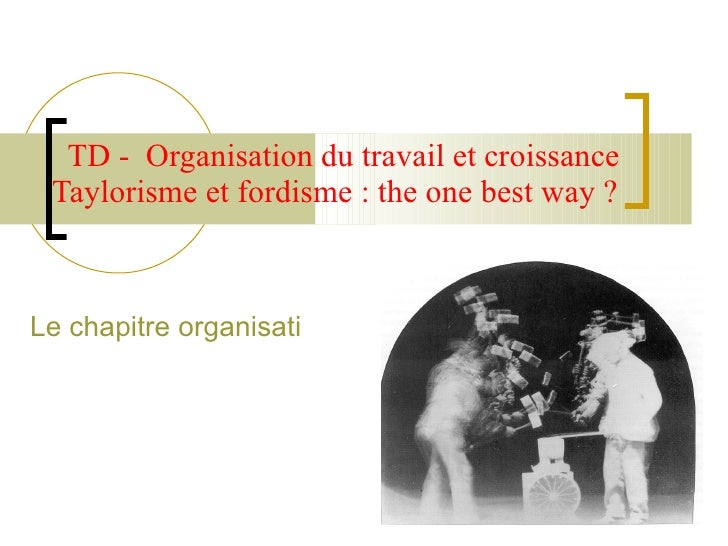 TD -  Organisation du travail et croissance Taylorisme et fordisme : the one best way ?  Le chapitre organisation du trava...
