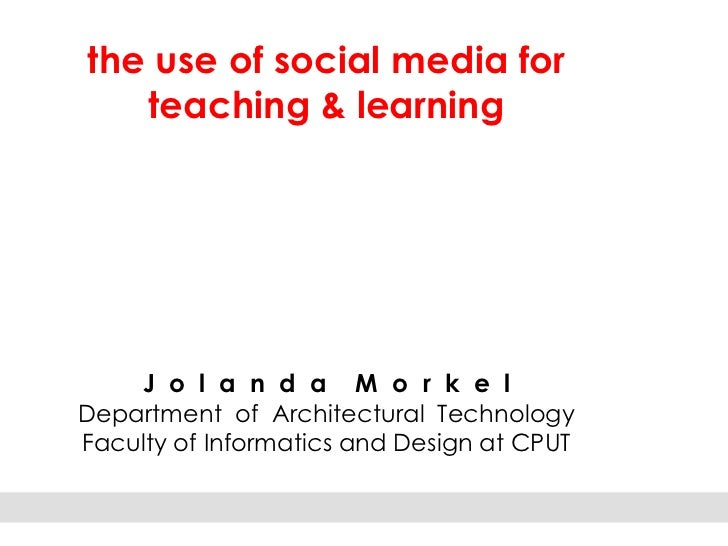 the use of social media for   teaching & learning    J o l a n d a M o r k e lDepartment of Architectural TechnologyFacult...