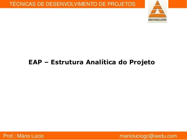 Prof.: Mário Lúcio marioluciogc@aedu.com TÉCNICAS DE DESENVOLVIMENTO DE PROJETOS GESTÂO DE PROJETOS EAP – Estrutura Analít...